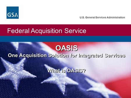 Federal Acquisition Service U.S. General Services Administration OASIS One Acquisition Solution for Integrated Services What is OASIS? OASIS One Acquisition.