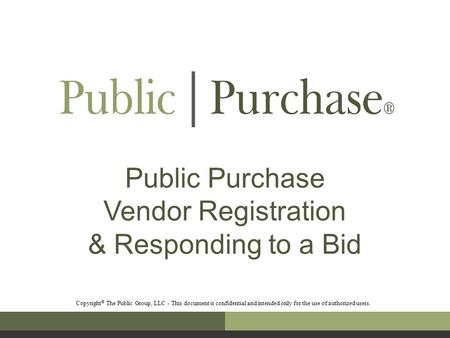 Public Purchase Vendor Registration & Responding to a Bid Copyright © The Public Group, LLC - This document is confidential and intended only for the use.