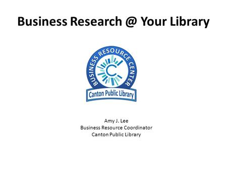 Business Your Library Amy J. Lee Business Resource Coordinator Canton Public Library.