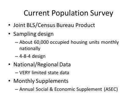 Current Population Survey Joint BLS/Census Bureau Product Sampling design – About 60,000 occupied housing units monthly nationally – 4-8-4 design National/Regional.