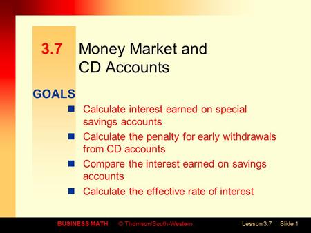 GOALS BUSINESS MATH© Thomson/South-WesternLesson 3.7Slide 1 3.7Money Market and CD Accounts Calculate interest earned on special savings accounts Calculate.