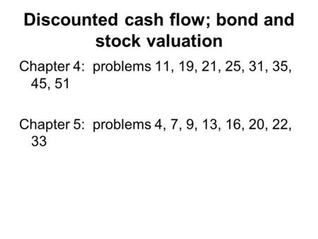 Discounted cash flow; bond and stock valuation Chapter 4: problems 11, 19, 21, 25, 31, 35, 45, 51 Chapter 5: problems 4, 7, 9, 13, 16, 20, 22, 33.