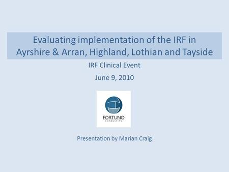 Evaluating implementation of the IRF in Ayrshire & Arran, Highland, Lothian and Tayside IRF Clinical Event June 9, 2010 Presentation by Marian Craig.