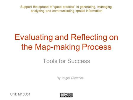 "Support the spread of ""good practice"" in generating, managing, analysing and communicating spatial information Evaluating and Reflecting on the Map-making."