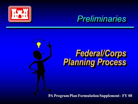 Preliminaries Federal/Corps Planning Process PA Program Plan Formulation Supplement - FY 08.