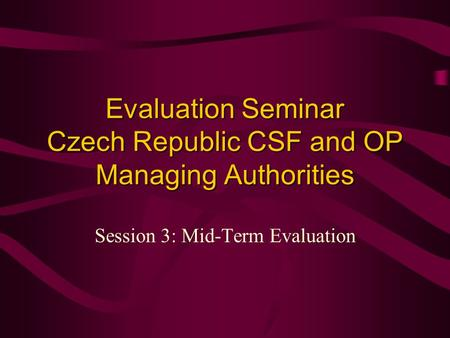 Evaluation Seminar Czech Republic CSF and OP Managing Authorities Session 3: Mid-Term Evaluation.