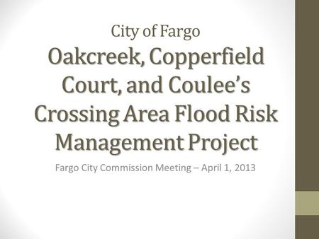 Oakcreek, Copperfield Court, and Coulee's Crossing Area Flood Risk Management Project City of Fargo Oakcreek, Copperfield Court, and Coulee's Crossing.