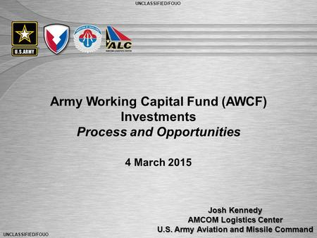 UNCLASSIFIED/FOUO 1 Army Working Capital Fund (AWCF) Investments Process and Opportunities Josh Kennedy AMCOM Logistics Center U.S. Army Aviation and Missile.