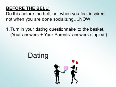BEFORE THE BELL: Do this before the bell, not when you feel inspired, not when you are done socializing….NOW 1.Turn in your dating questionnaire to the.