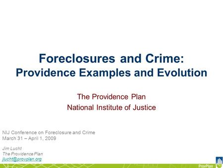 Foreclosures and Crime: Providence Examples and Evolution Jim Lucht The Providence Plan NIJ Conference on Foreclosure and Crime March.