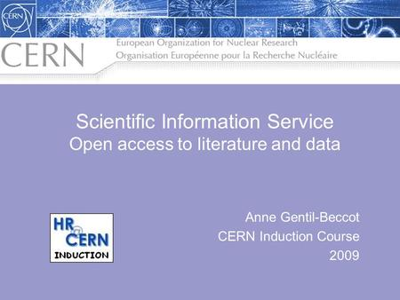 Anne Gentil-Beccot CERN Induction Course 2009 Scientific Information Service Open access to literature and data.