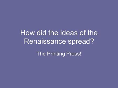 How did the ideas of the Renaissance spread? The Printing Press!