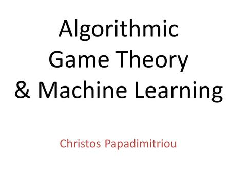 Algorithmic Game Theory & Machine Learning Christos Papadimitriou.