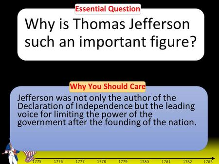 1783 1775 1776 1777 1778 1779 1780 1781 1782 Essential Question Why is Thomas Jefferson such an important figure? Why You Should Care Jefferson was not.