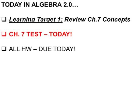 TODAY IN ALGEBRA 2.0…  Learning Target 1: Review Ch.7 Concepts  CH. 7 TEST – TODAY!  ALL HW – DUE TODAY!