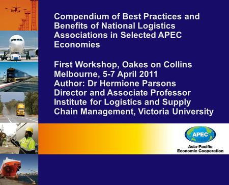 Compendium of Best Practices and Benefits of National Logistics Associations in Selected APEC Economies First Workshop, Oakes on Collins Melbourne, 5-7.