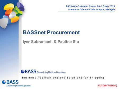 BASSnet Procurement Iyer Subramani & Pauline Siu Business Applications and Solutions for Shipping BASS Asia Customer Forum, 26- 27 Nov 2013 Mandarin Oriental.