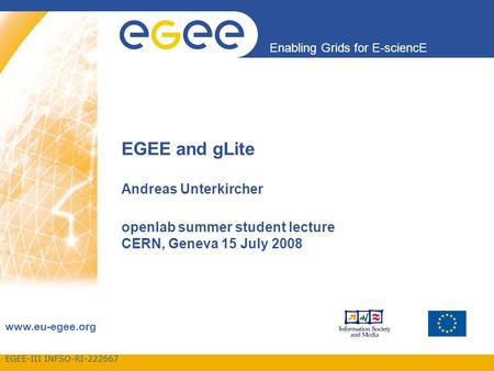 EGEE-III INFSO-RI-222667 Enabling Grids for E-sciencE www.eu-egee.org EGEE and gLite Andreas Unterkircher openlab summer student lecture CERN, Geneva 15.