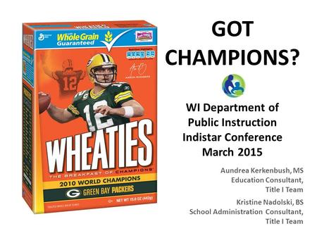 GOT CHAMPIONS? WI Department of Public Instruction Indistar Conference March 2015 Aundrea Kerkenbush, MS Education Consultant, Title I Team Kristine Nadolski,