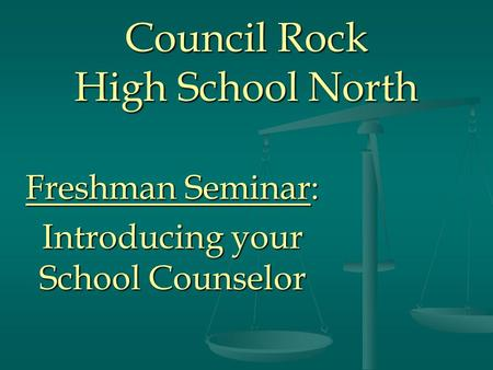 Council Rock High School North Freshman Seminar: Introducing your School Counselor.
