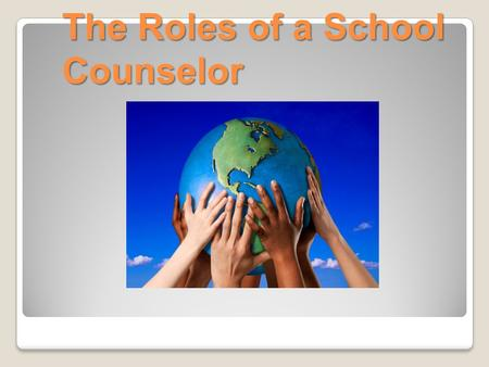 The Roles of a School Counselor What does a school counselor do?