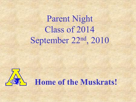 Parent Night Class of 2014 September 22 nd, 2010 Home of the Muskrats!