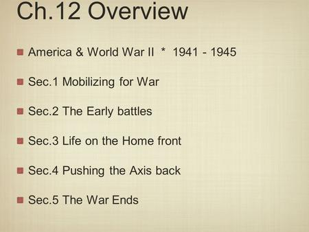 Ch.12 Overview America & World War II * 1941 - 1945 Sec.1 Mobilizing for War Sec.2 The Early battles Sec.3 Life on the Home front Sec.4 Pushing the Axis.