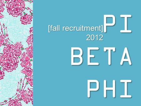 PI BETA PHI [fall recruitment] 2012. chapter information [badge] [greek letters] [symbol: angels] ∏BФ.