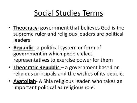 Social Studies Terms Theocracy- government that believes God is the supreme ruler and religious leaders are political leaders Republic -a political system.