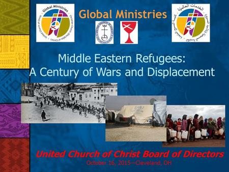 Global Ministries Middle Eastern Refugees: A Century of Wars and Displacement United Church of Christ Board of Directors October 16, 2015—Cleveland, OH.