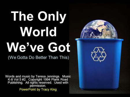 The Only World We've Got (We Gotta Do Better Than This) Words and music by Teresa Jennings. Music K-8 Vol 5 #2. Copyright 1994 Plank Road Publishing. All.