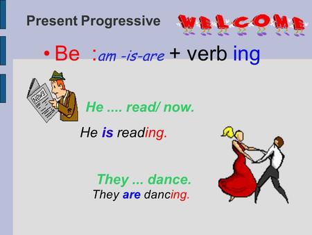 Present Progressive Be : am -is-are + verb ing He.... read/ now. He is reading. They... dance. They are dancing.