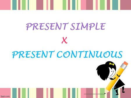 PRESENT SIMPLE PRESENT CONTINUOUS X. Form Subject + Infinitive of the verb. In the 3rd person Singular (he, she, it - or a name) we put the verb in the.