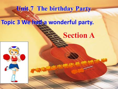 Topic 3 We had a wonderful party. Unit 7 The birthday Party Section A.