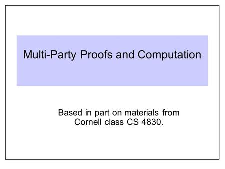 Multi-Party Proofs and Computation Based in part on materials from Cornell class CS 4830.