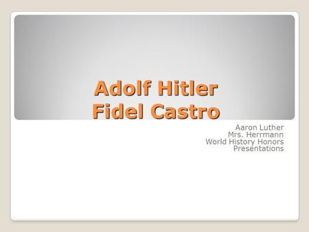 Adolf Hitler Fidel Castro Aaron Luther Mrs. Herrmann World History Honors Presentations.