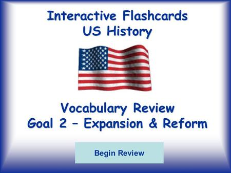 Interactive Flashcards US History Vocabulary Review Goal 2 – Expansion & Reform Begin Review.