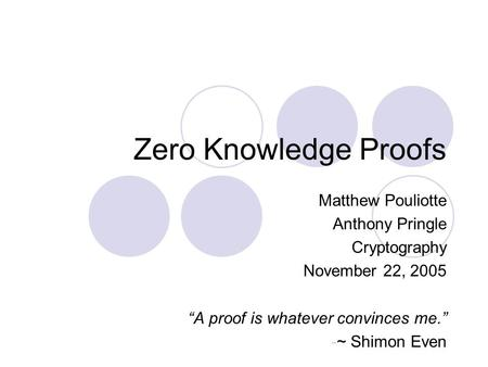"Zero Knowledge Proofs Matthew Pouliotte Anthony Pringle Cryptography November 22, 2005 ""A proof is whatever convinces me."" -~ Shimon Even."
