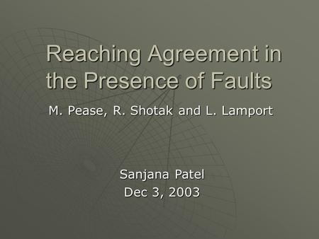 Reaching Agreement in the Presence of Faults M. Pease, R. Shotak and L. Lamport Sanjana Patel Dec 3, 2003.