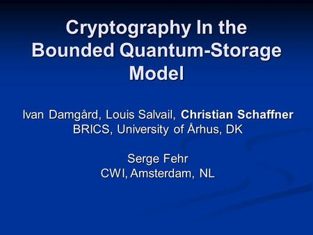 Cryptography In the Bounded Quantum-Storage Model FOCS 2005 - Pittsburgh Tuesday, October 25 th 2005 Ivan Damgård, Louis Salvail, Christian Schaffner BRICS,