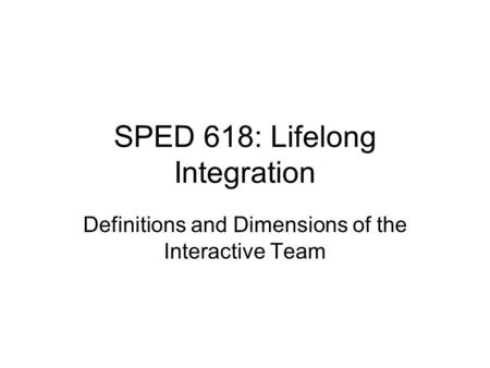SPED 618: Lifelong Integration Definitions and Dimensions of the Interactive Team.