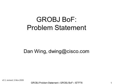 GROBJ Problem Statement – GROBJ BoF – IETF76 1 GROBJ BoF: Problem Statement Dan Wing, v0.3, revised: 2-Nov-2009.