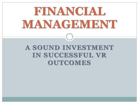 A SOUND INVESTMENT IN SUCCESSFUL VR OUTCOMES FINANCIAL MANAGEMENT.