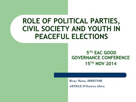 ROLE OF POLITICAL PARTIES, CIVIL SOCIETY AND YOUTH IN PEACEFUL ELECTIONS 5 TH EAC GOOD GOVERNANCE CONFERENCE 15 TH NOV 2014 Henry Maina, DIRECTOR ARTICLE.