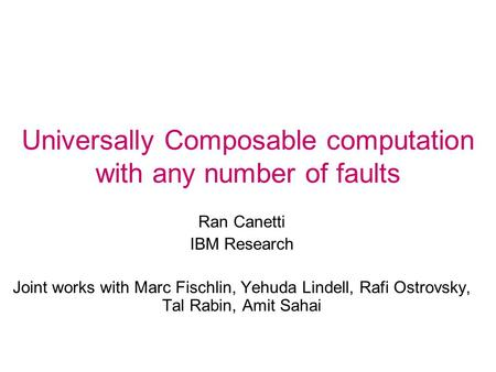Universally Composable computation with any number of faults Ran Canetti IBM Research Joint works with Marc Fischlin, Yehuda Lindell, Rafi Ostrovsky, Tal.