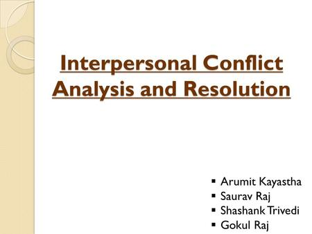 Interpersonal Conflict Analysis and Resolution  Arumit Kayastha  Saurav Raj  Shashank Trivedi  Gokul Raj.