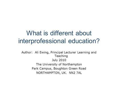 What is different about interprofessional education? Author: Ali Ewing, Principal Lecturer Learning and Teaching July 2010 The University of Northampton.