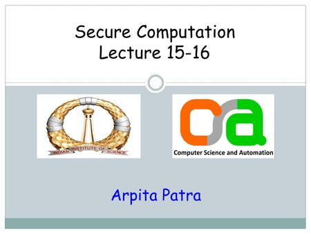 Secure Computation Lecture 15-16 Arpita Patra. Recap > Shamir Secret-sharing > BGW Protocol based on secret-sharing > Offline/Online phase > Creating.