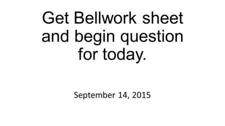 Get Bellwork sheet and begin question for today. September 14, 2015.