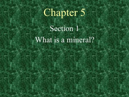 Chapter 5 Section 1 What is a mineral?. Objectives 1.Define mineral. 2. Compare the two main groups of minerals. 3. Identify the six types of silicate.